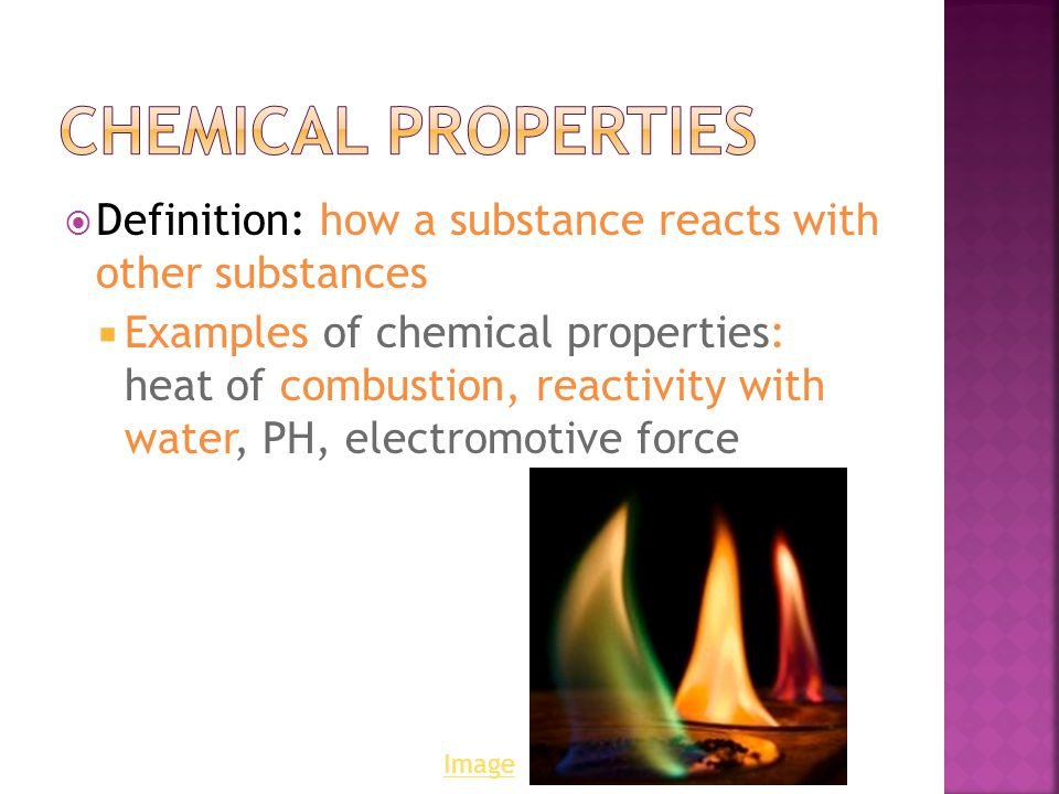  Definition: how a substance reacts with other substances  Examples of chemical properties: heat of combustion, reactivity with water, PH, electromotive force Image