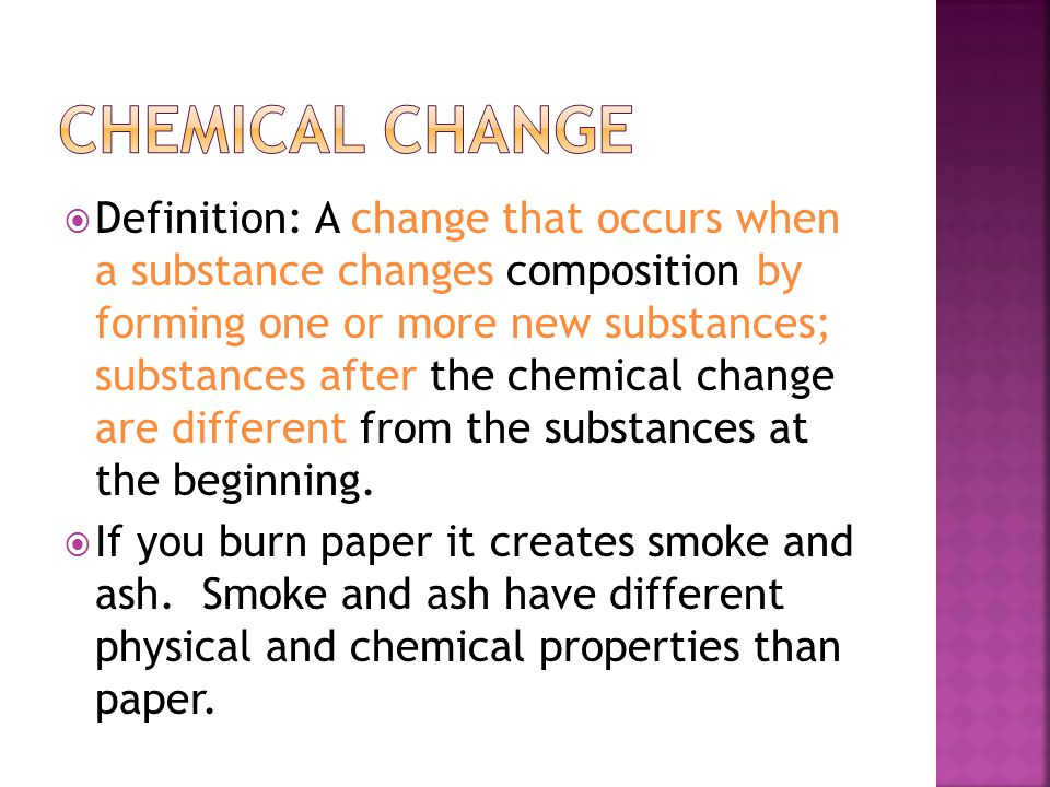  Definition: A change that occurs when a substance changes composition by forming one or more new substances; substances after the chemical change are different from the substances at the beginning.