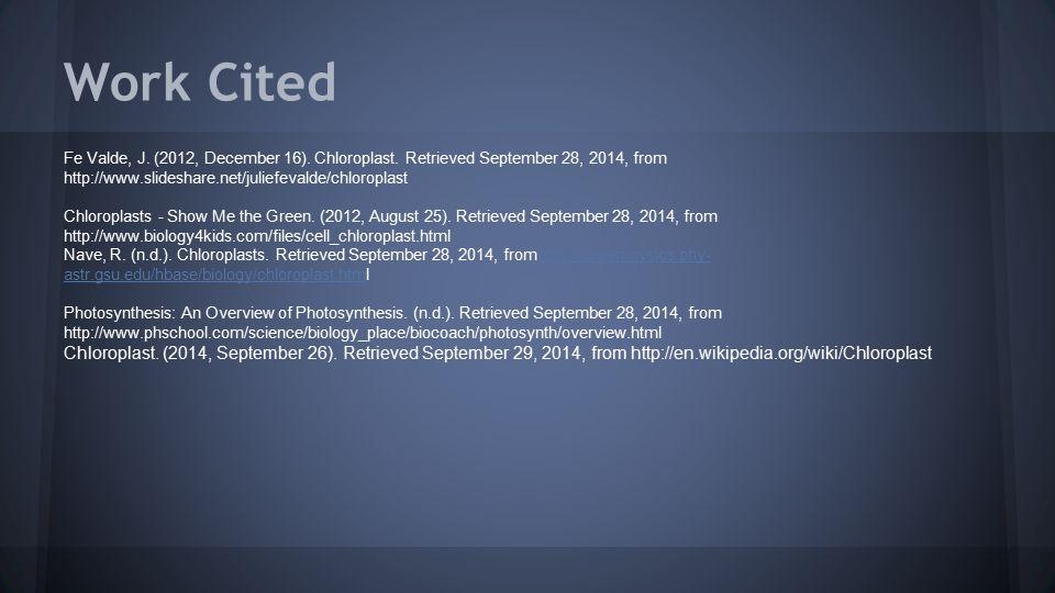 Work Cited Fe Valde, J. (2012, December 16). Chloroplast. Retrieved September 28, 2014, from http://www.slideshare.net/juliefevalde/chloroplast Chloro