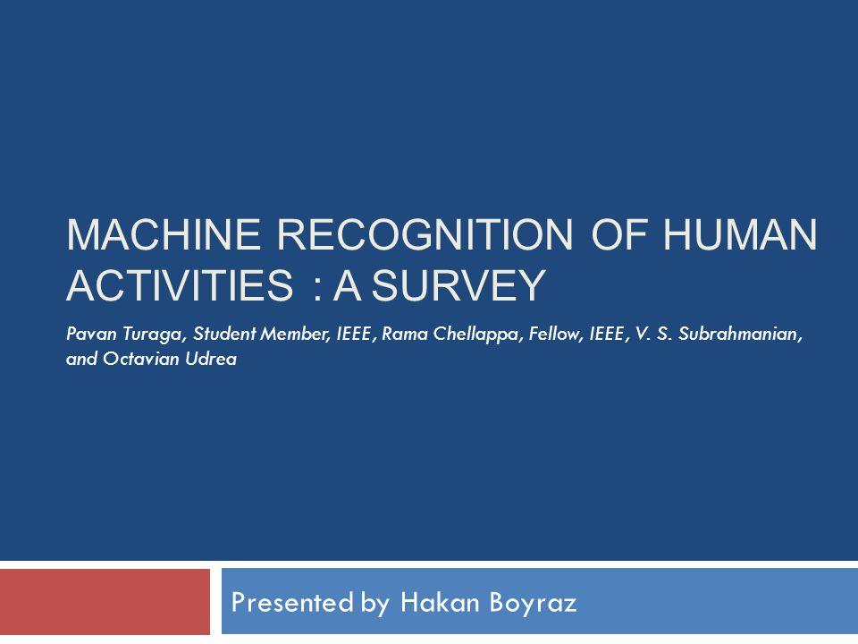 MACHINE RECOGNITION OF HUMAN ACTIVITIES : A SURVEY Presented by Hakan Boyraz Pavan Turaga, Student Member, IEEE, Rama Chellappa, Fellow, IEEE, V.