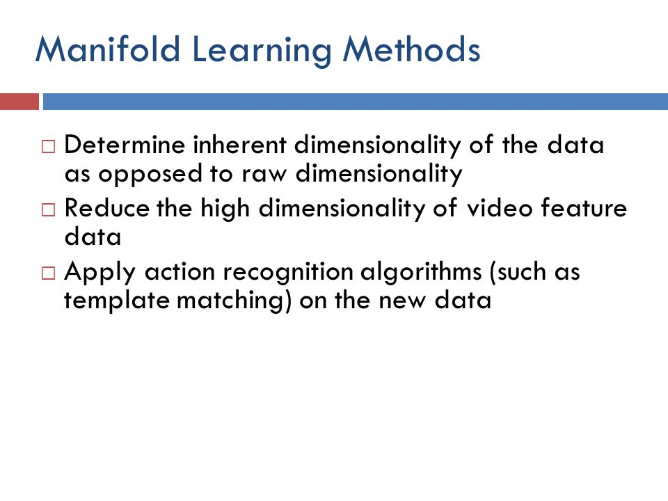 Manifold Learning Methods  Determine inherent dimensionality of the data as opposed to raw dimensionality  Reduce the high dimensionality of video f