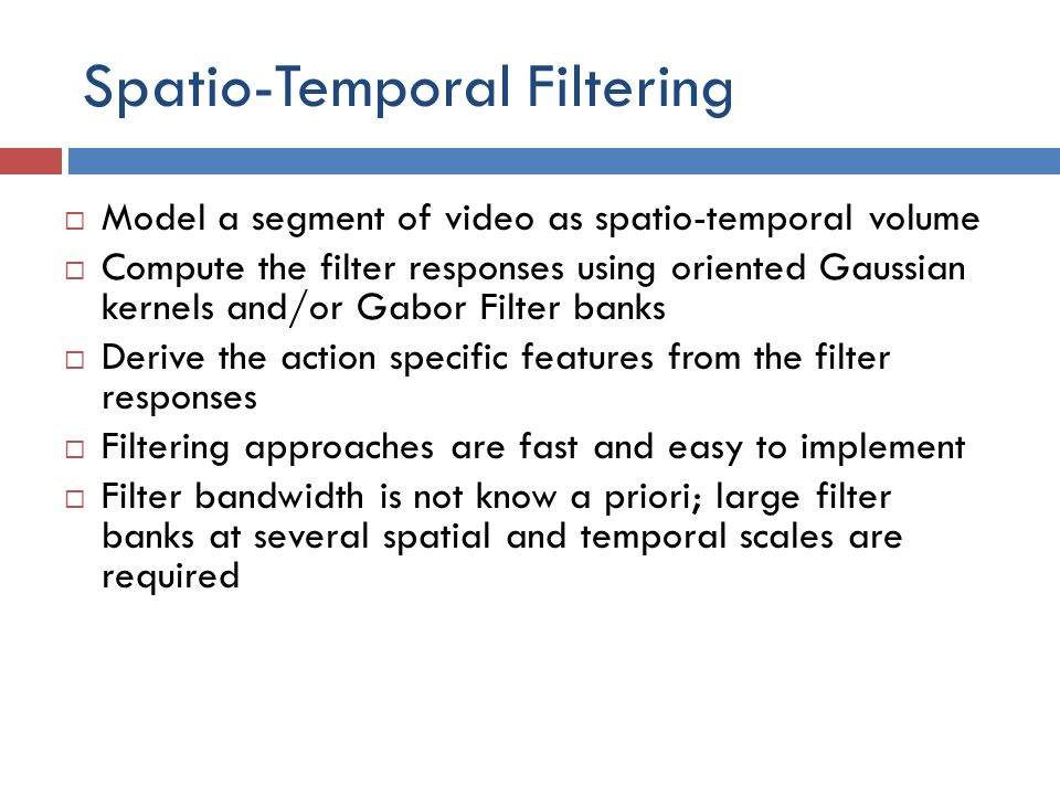 Spatio-Temporal Filtering  Model a segment of video as spatio-temporal volume  Compute the filter responses using oriented Gaussian kernels and/or Gabor Filter banks  Derive the action specific features from the filter responses  Filtering approaches are fast and easy to implement  Filter bandwidth is not know a priori; large filter banks at several spatial and temporal scales are required