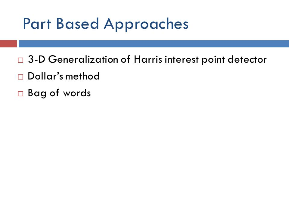 Part Based Approaches  3-D Generalization of Harris interest point detector  Dollar's method  Bag of words