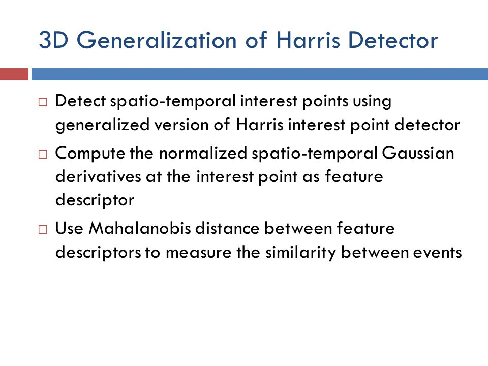 3D Generalization of Harris Detector  Detect spatio-temporal interest points using generalized version of Harris interest point detector  Compute the normalized spatio-temporal Gaussian derivatives at the interest point as feature descriptor  Use Mahalanobis distance between feature descriptors to measure the similarity between events
