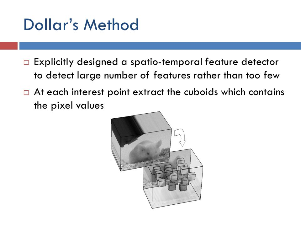 Dollar's Method  Explicitly designed a spatio-temporal feature detector to detect large number of features rather than too few  At each interest point extract the cuboids which contains the pixel values