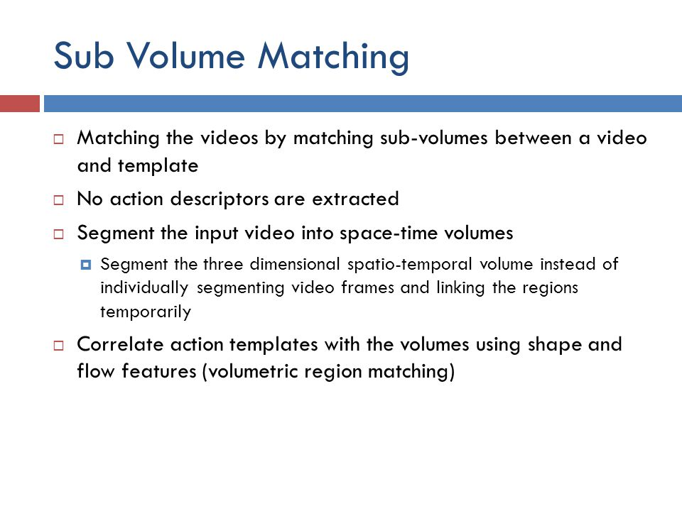 Sub Volume Matching  Matching the videos by matching sub-volumes between a video and template  No action descriptors are extracted  Segment the input video into space-time volumes  Segment the three dimensional spatio-temporal volume instead of individually segmenting video frames and linking the regions temporarily  Correlate action templates with the volumes using shape and flow features (volumetric region matching)