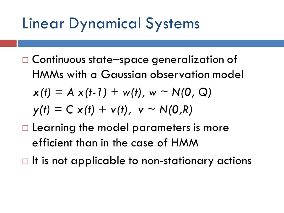 Linear Dynamical Systems  Continuous state–space generalization of HMMs with a Gaussian observation model x(t) = A x(t-1) + w(t), w ~ N(0, Q) y(t) =