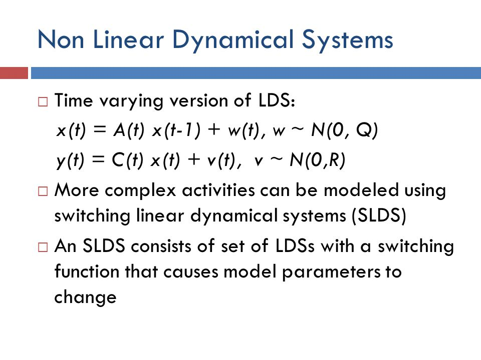 Non Linear Dynamical Systems  Time varying version of LDS: x(t) = A(t) x(t-1) + w(t), w ~ N(0, Q) y(t) = C(t) x(t) + v(t), v ~ N(0,R)  More complex activities can be modeled using switching linear dynamical systems (SLDS)  An SLDS consists of set of LDSs with a switching function that causes model parameters to change