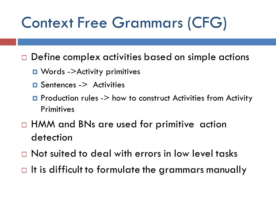 Context Free Grammars (CFG)  Define complex activities based on simple actions  Words ->Activity primitives  Sentences -> Activities  Production rules -> how to construct Activities from Activity Primitives  HMM and BNs are used for primitive action detection  Not suited to deal with errors in low level tasks  It is difficult to formulate the grammars manually