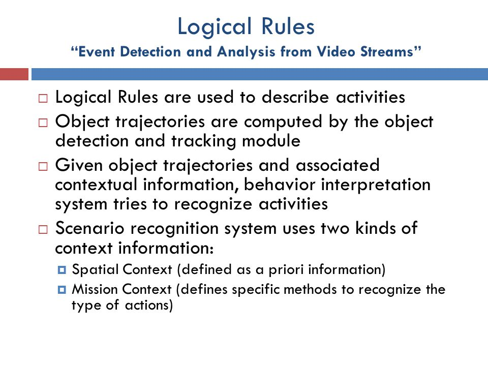 """Logical Rules """"Event Detection and Analysis from Video Streams""""  Logical Rules are used to describe activities  Object trajectories are computed by"""