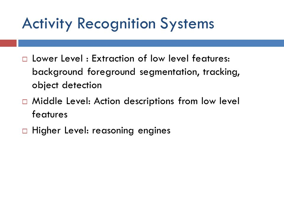Activity Recognition Systems  Lower Level : Extraction of low level features: background foreground segmentation, tracking, object detection  Middle