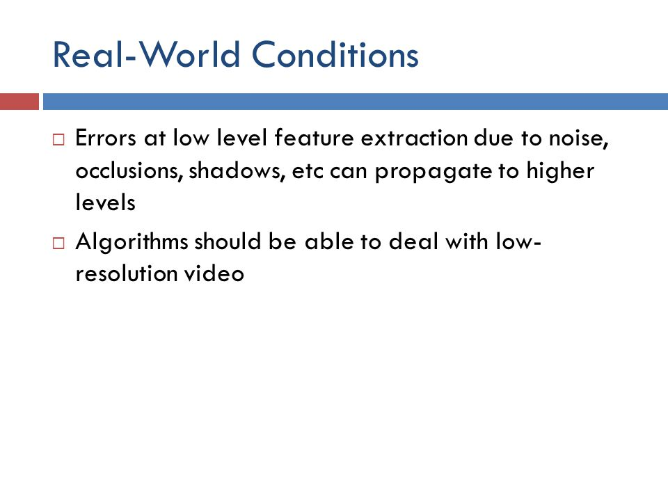 Real-World Conditions  Errors at low level feature extraction due to noise, occlusions, shadows, etc can propagate to higher levels  Algorithms should be able to deal with low- resolution video