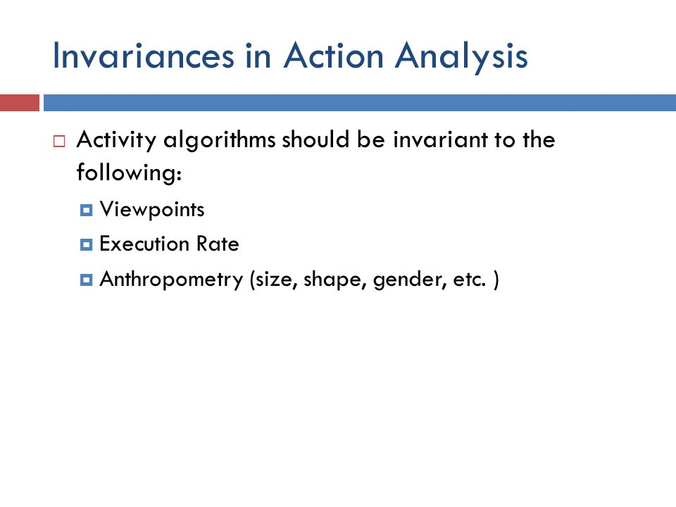 Invariances in Action Analysis  Activity algorithms should be invariant to the following:  Viewpoints  Execution Rate  Anthropometry (size, shape, gender, etc.