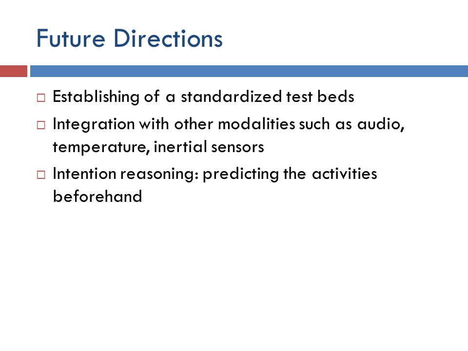 Future Directions  Establishing of a standardized test beds  Integration with other modalities such as audio, temperature, inertial sensors  Intent