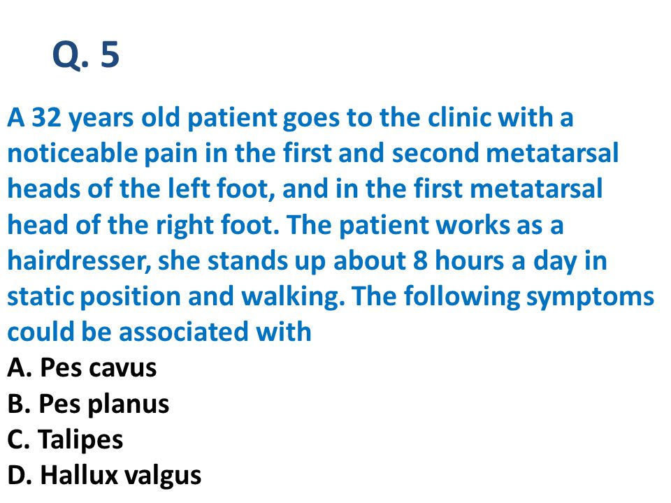 Q. 5 A 32 years old patient goes to the clinic with a noticeable pain in the first and second metatarsal heads of the left foot, and in the first meta