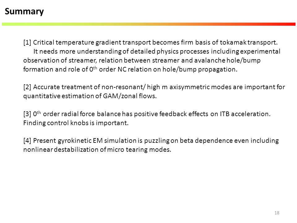 18 Summary [1] Critical temperature gradient transport becomes firm basis of tokamak transport. It needs more understanding of detailed physics proces