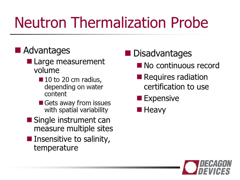 Neutron Thermalization Probe Advantages Large measurement volume 10 to 20 cm radius, depending on water content Gets away from issues with spatial var