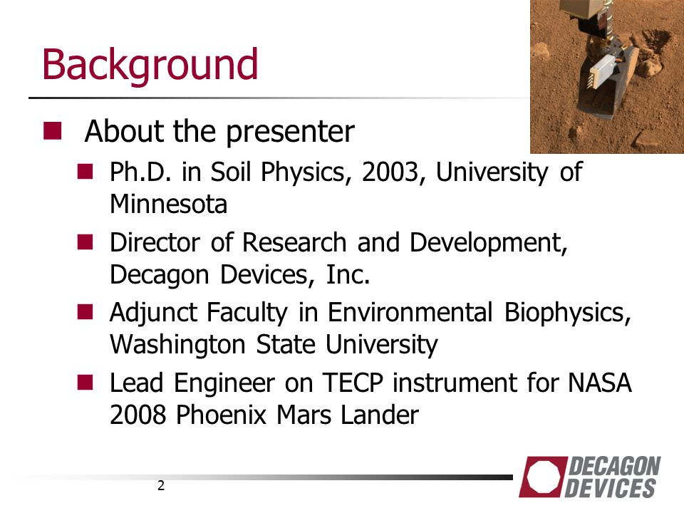 Background About the presenter Ph.D. in Soil Physics, 2003, University of Minnesota Director of Research and Development, Decagon Devices, Inc. Adjunc