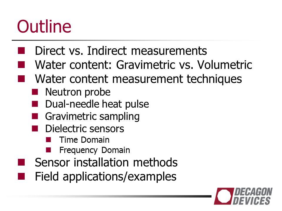 Outline Direct vs. Indirect measurements Water content: Gravimetric vs. Volumetric Water content measurement techniques Neutron probe Dual-needle heat