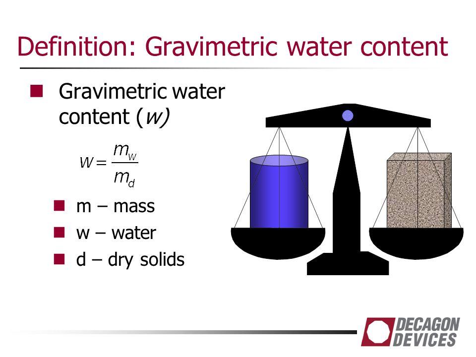 Definition: Gravimetric water content Gravimetric water content (w) m – mass w – water d – dry solids