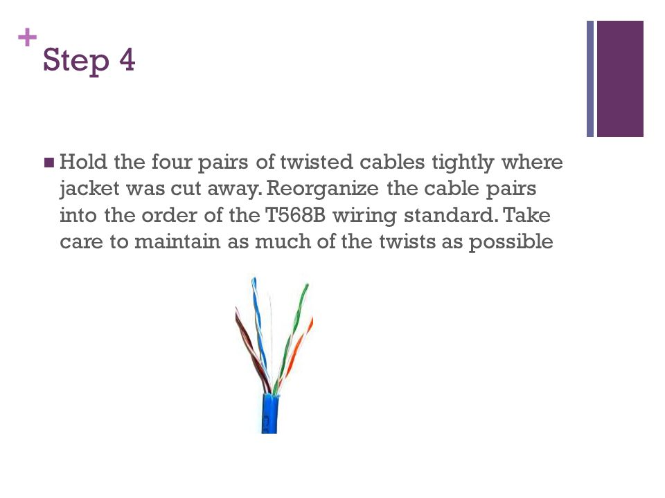 + Step 4 Hold the four pairs of twisted cables tightly where jacket was cut away.