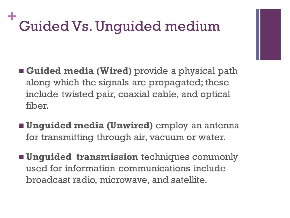 + Guided Transmission media For guided transmission media, the transmission capacity, in terms of either data rate or bandwidth, depends critically on the distance and on whether the medium is point to point or multi point The three guided media commonly used for data transmission are twisted pair, coaxial cable, and optical fiber.