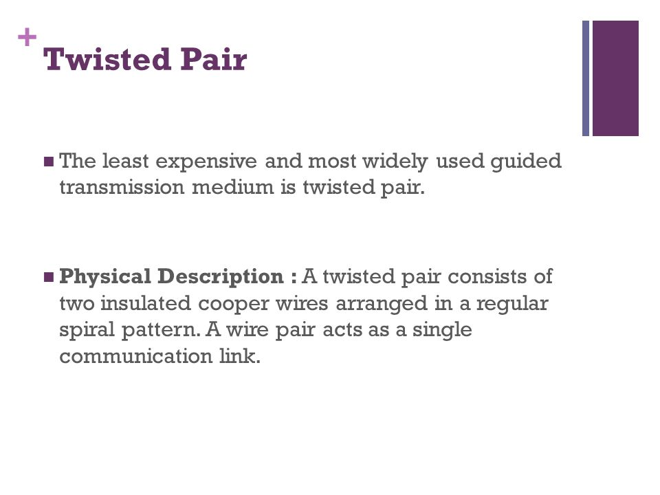 + Twisted Pair The least expensive and most widely used guided transmission medium is twisted pair.