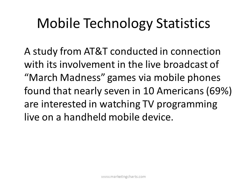 Mobile Technology Statistics A study from AT&T conducted in connection with its involvement in the live broadcast of March Madness games via mobile phones found that nearly seven in 10 Americans (69%) are interested in watching TV programming live on a handheld mobile device.