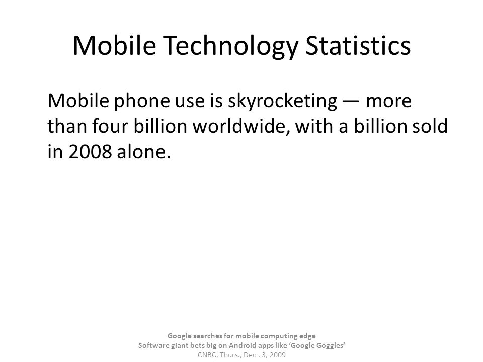 Mobile Technology Statistics Mobile phone use is skyrocketing — more than four billion worldwide, with a billion sold in 2008 alone.