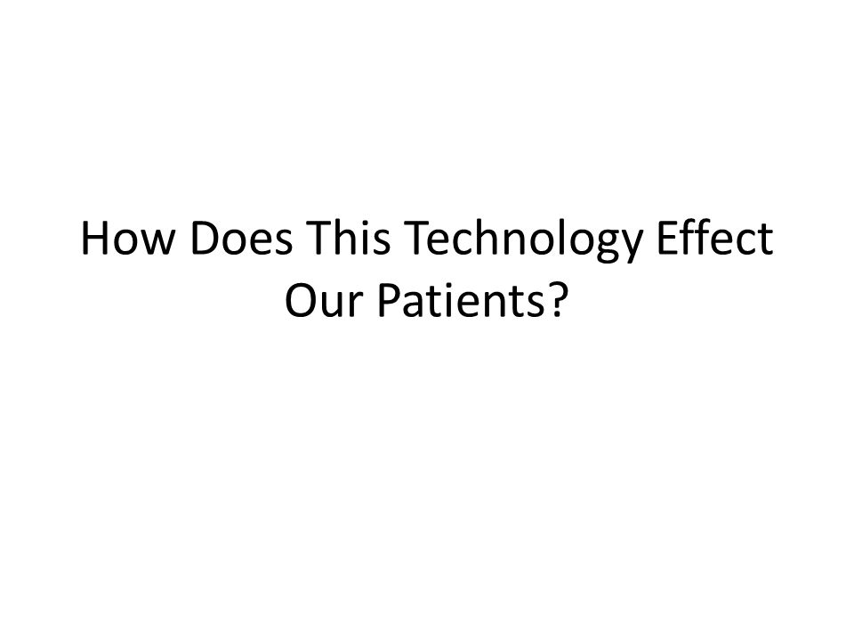 How Does This Technology Effect Our Patients