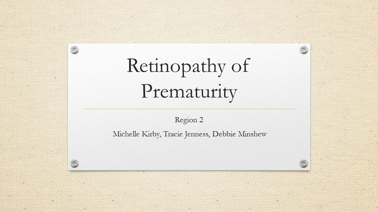Retinopathy of Prematurity Region 2 Michelle Kirby, Tracie Jenness, Debbie Minshew