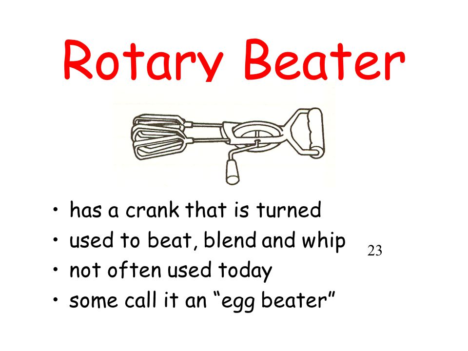 "Rotary Beater has a crank that is turned used to beat, blend and whip not often used today some call it an ""egg beater"" 23"