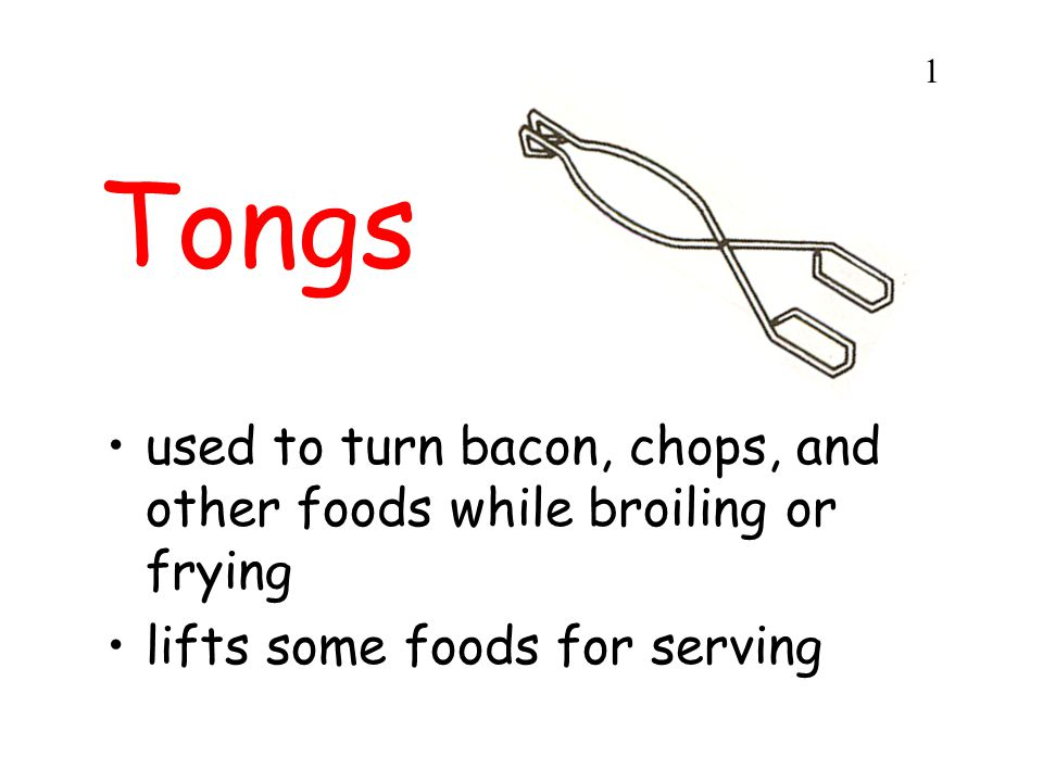 Tongs used to turn bacon, chops, and other foods while broiling or frying lifts some foods for serving 1