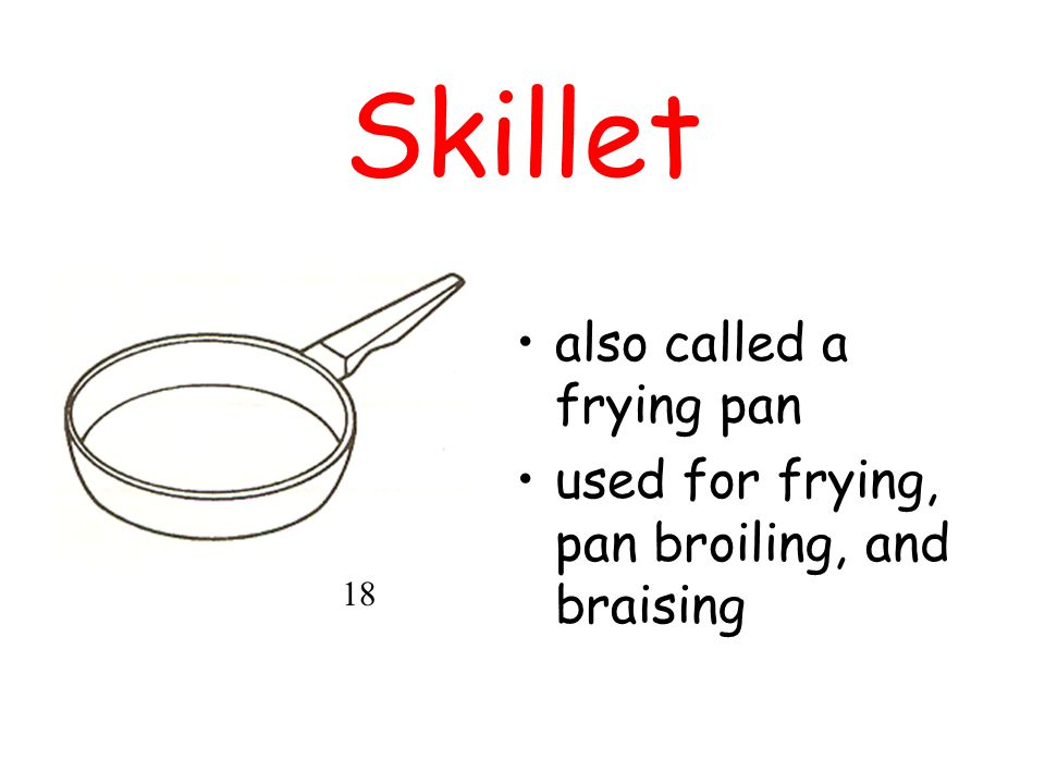 Skillet also called a frying pan used for frying, pan broiling, and braising 18