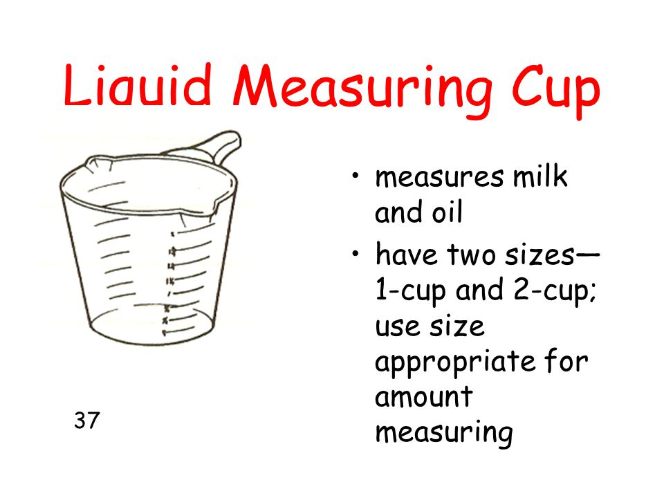 Liquid Measuring Cup measures milk and oil have two sizes— 1-cup and 2-cup; use size appropriate for amount measuring 37