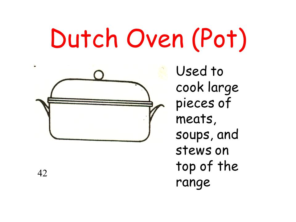 Dutch Oven (Pot) Used to cook large pieces of meats, soups, and stews on top of the range 42