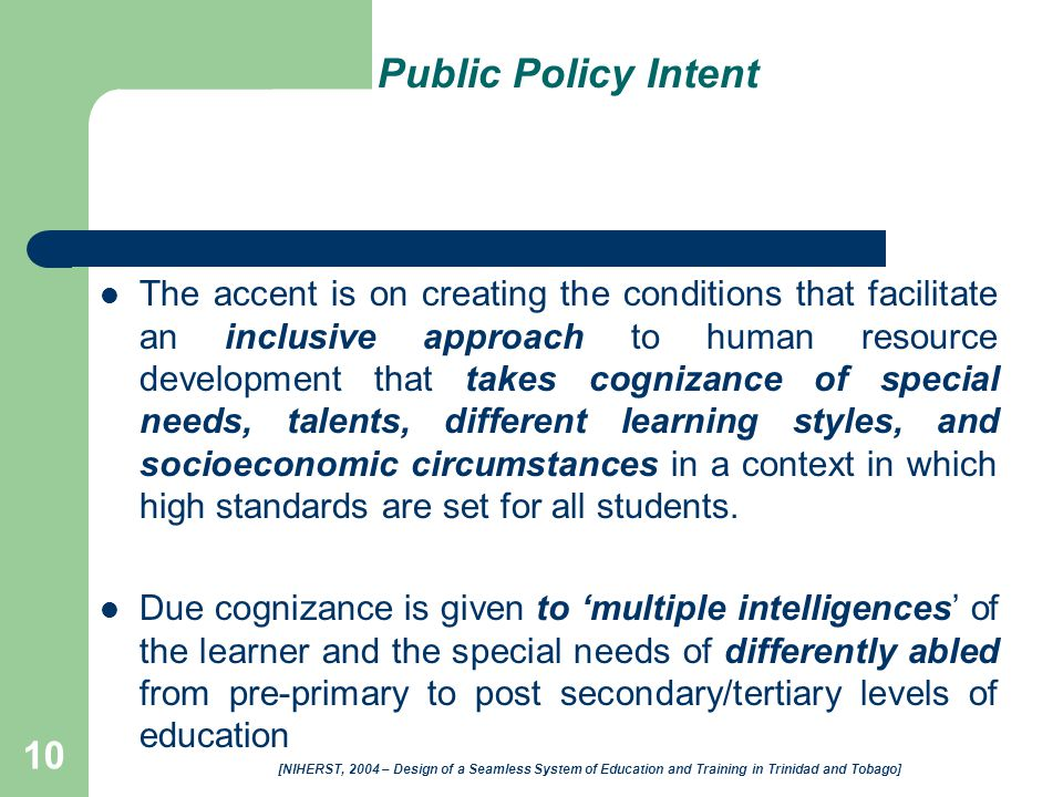 10 Public Policy Intent The accent is on creating the conditions that facilitate an inclusive approach to human resource development that takes cognizance of special needs, talents, different learning styles, and socioeconomic circumstances in a context in which high standards are set for all students.