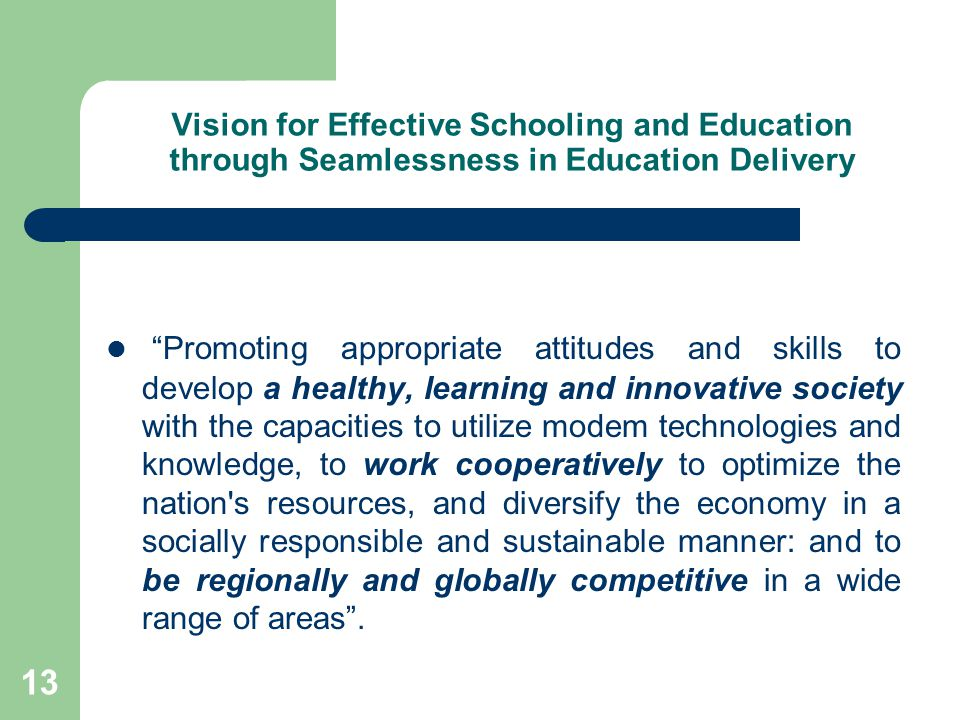 13 Vision for Effective Schooling and Education through Seamlessness in Education Delivery Promoting appropriate attitudes and skills to develop a healthy, learning and innovative society with the capacities to utilize modem technologies and knowledge, to work cooperatively to optimize the nation s resources, and diversify the economy in a socially responsible and sustainable manner: and to be regionally and globally competitive in a wide range of areas .