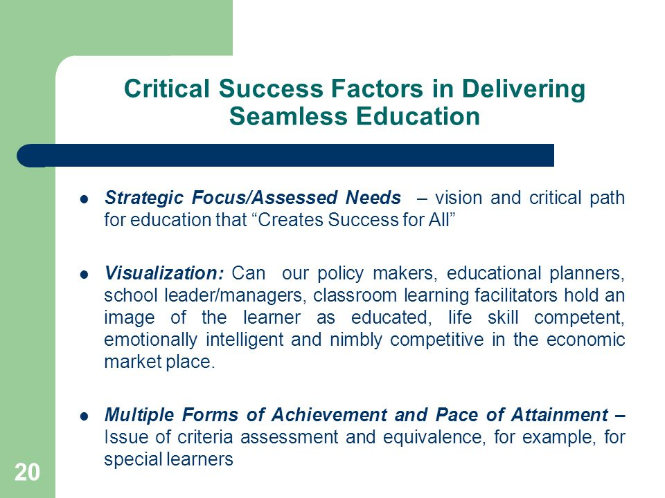 20 Critical Success Factors in Delivering Seamless Education Strategic Focus/Assessed Needs – vision and critical path for education that Creates Success for All Visualization: Can our policy makers, educational planners, school leader/managers, classroom learning facilitators hold an image of the learner as educated, life skill competent, emotionally intelligent and nimbly competitive in the economic market place.