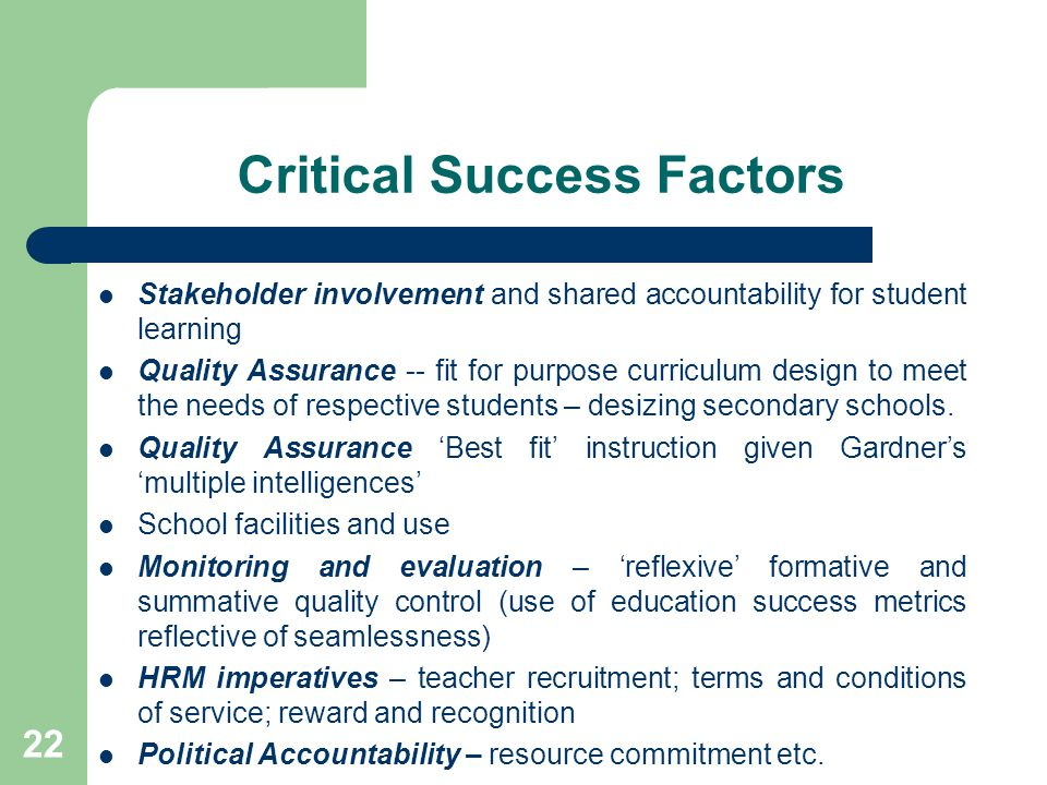 Critical Success Factors Stakeholder involvement and shared accountability for student learning Quality Assurance -- fit for purpose curriculum design to meet the needs of respective students – desizing secondary schools.