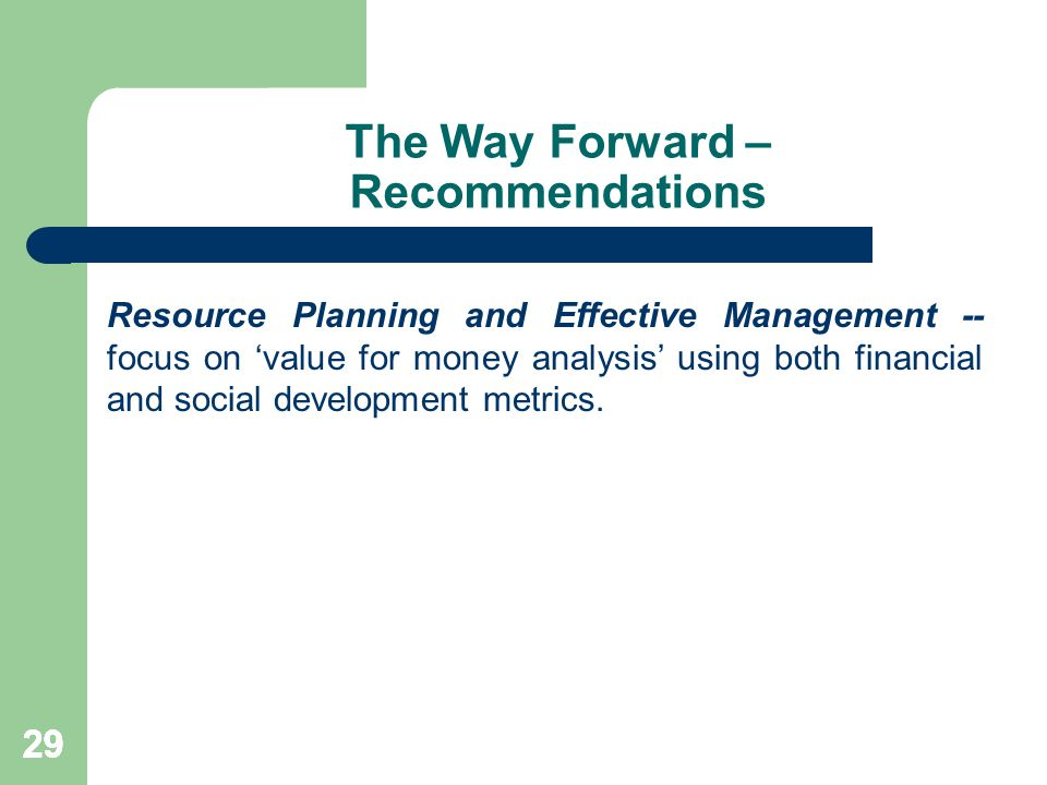 29 The Way Forward – Recommendations Resource Planning and Effective Management -- focus on 'value for money analysis' using both financial and social development metrics.