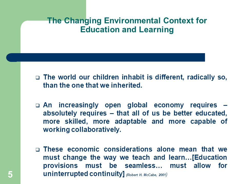 The Changing Environmental Context for Education and Learning  The world our children inhabit is different, radically so, than the one that we inherited.