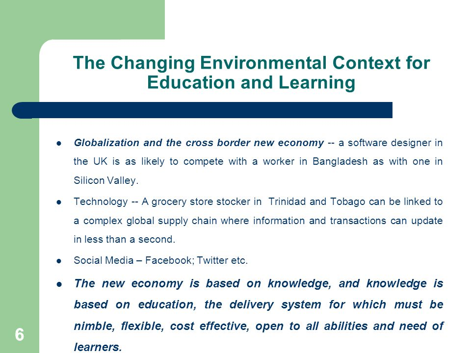 66 The Changing Environmental Context for Education and Learning Globalization and the cross border new economy -- a software designer in the UK is as likely to compete with a worker in Bangladesh as with one in Silicon Valley.