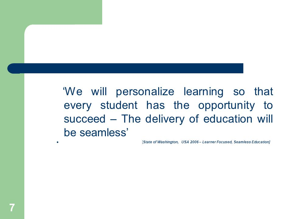 7 'We will personalize learning so that every student has the opportunity to succeed – The delivery of education will be seamless' [State of Washington, USA 2006 – Learner Focused, Seamless Education]