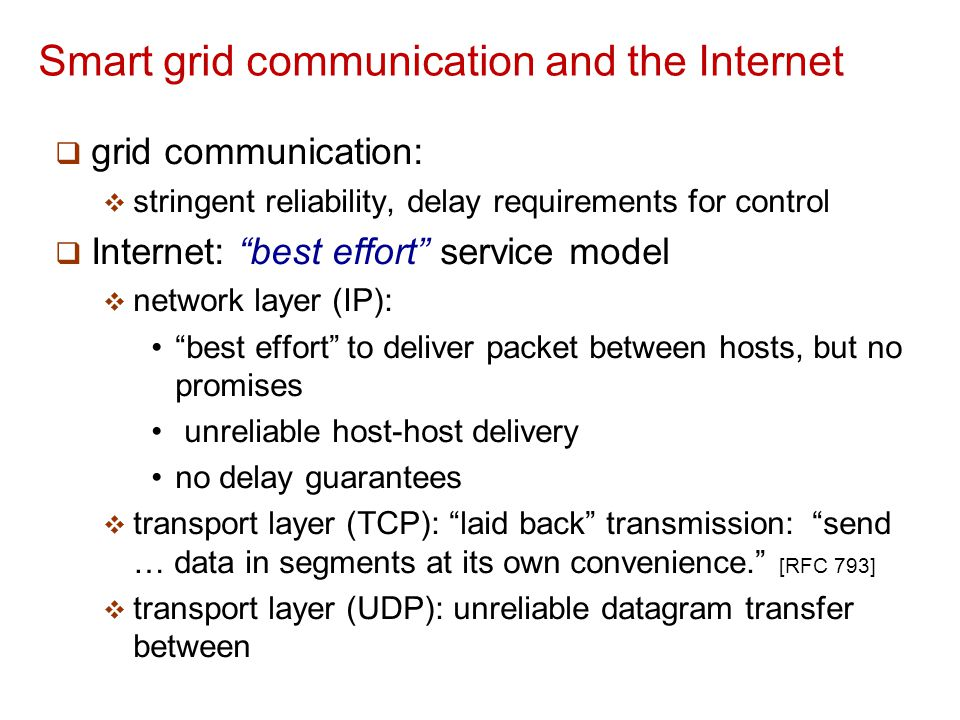 Smart grid communication and the Internet  grid communication:  stringent reliability, delay requirements for control  Internet: best effort service model  network layer (IP):  best effort to deliver packet between hosts, but no promises  unreliable host-host delivery  no delay guarantees  transport layer (TCP): laid back transmission: send … data in segments at its own convenience. [RFC 793]  transport layer (UDP): unreliable datagram transfer between Internet's traditional best effort delivery, transport protocols not well-suited for high assurance grid communication (but that doesn't mean they can't be fixed or used!)