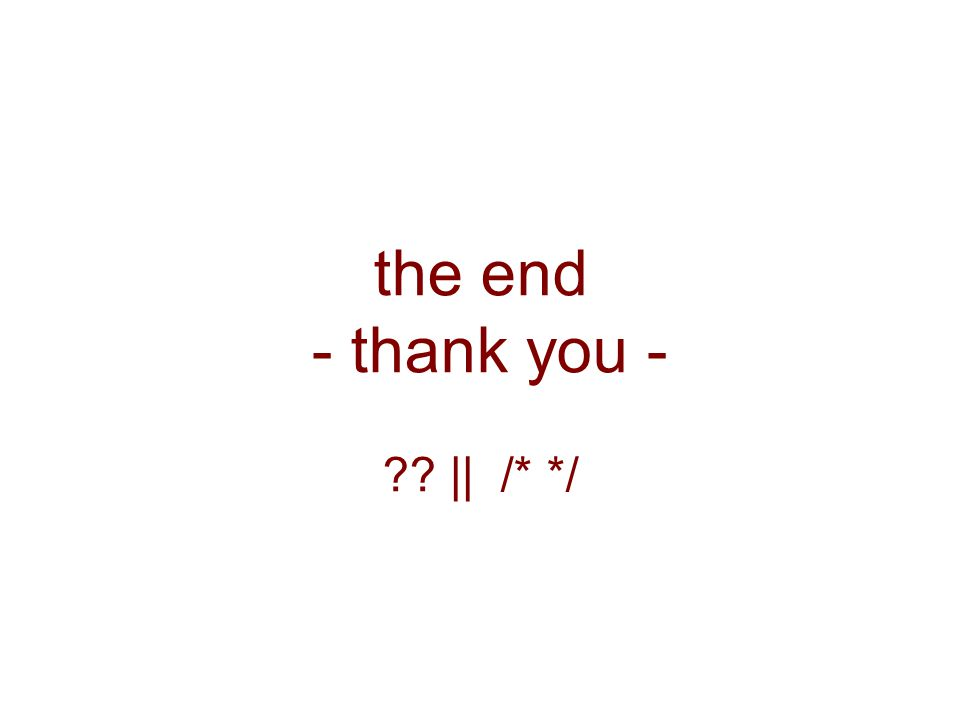 the end - thank you - ?? || /* */