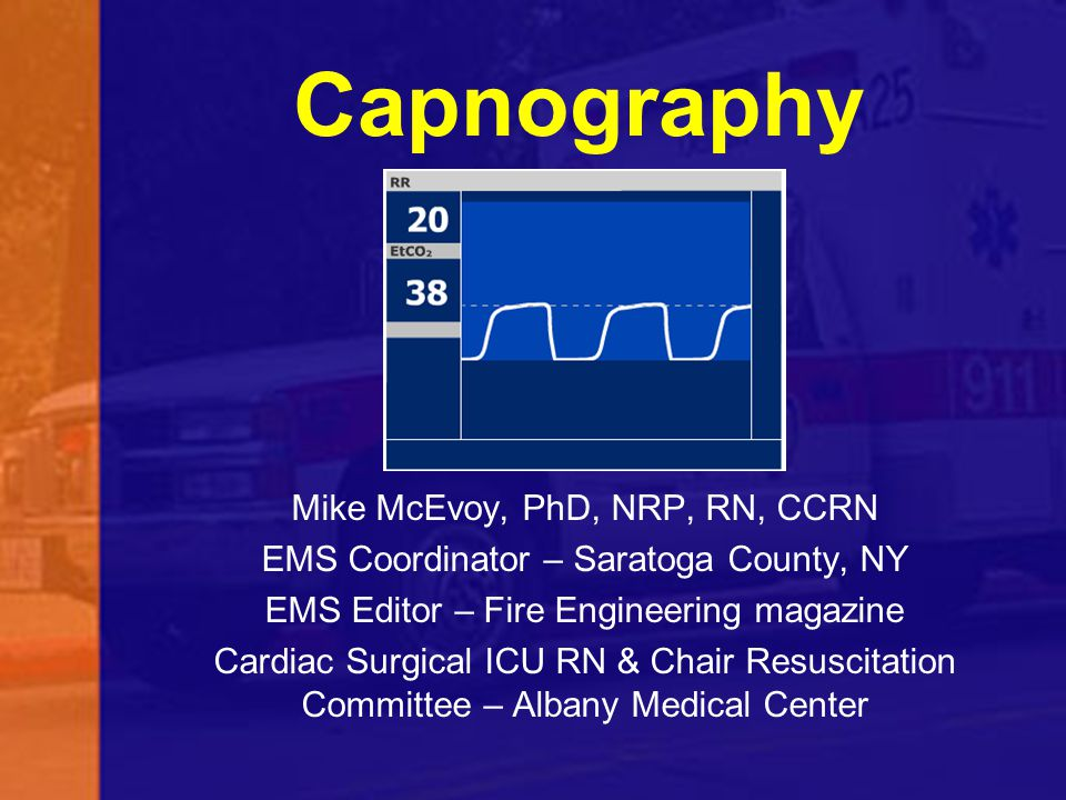 Capnography Mike McEvoy, PhD, NRP, RN, CCRN EMS Coordinator – Saratoga County, NY EMS Editor – Fire Engineering magazine Cardiac Surgical ICU RN & Cha