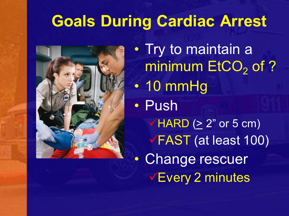 "Goals During Cardiac Arrest Try to maintain a minimum EtCO 2 of ? 10 mmHg Push HARD (> 2"" or 5 cm) FAST (at least 100) Change rescuer Every 2 minutes"