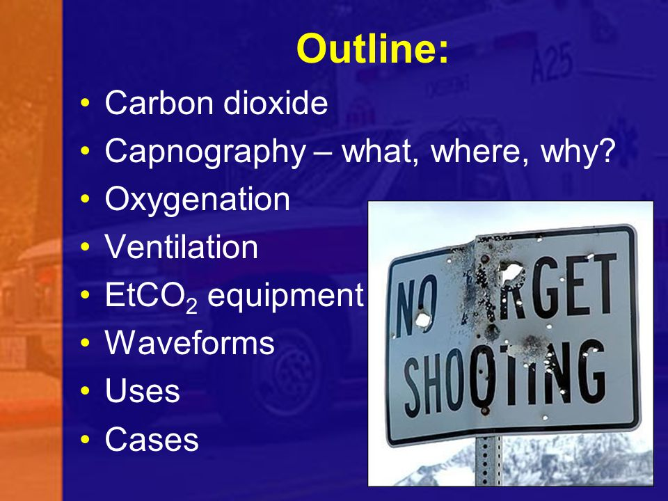 Outline: Carbon dioxide Capnography – what, where, why? Oxygenation Ventilation EtCO 2 equipment Waveforms Uses Cases