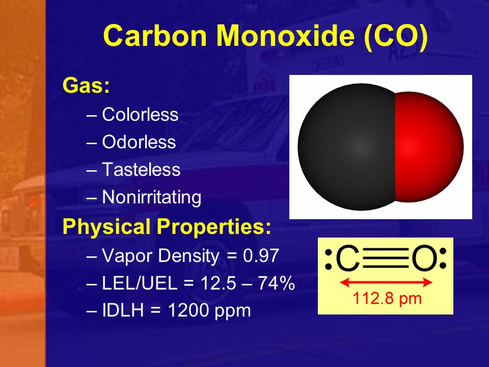 Carbon Monoxide (CO) Gas: –Colorless –Odorless –Tasteless –Nonirritating Physical Properties: –Vapor Density = 0.97 –LEL/UEL = 12.5 – 74% –IDLH = 1200
